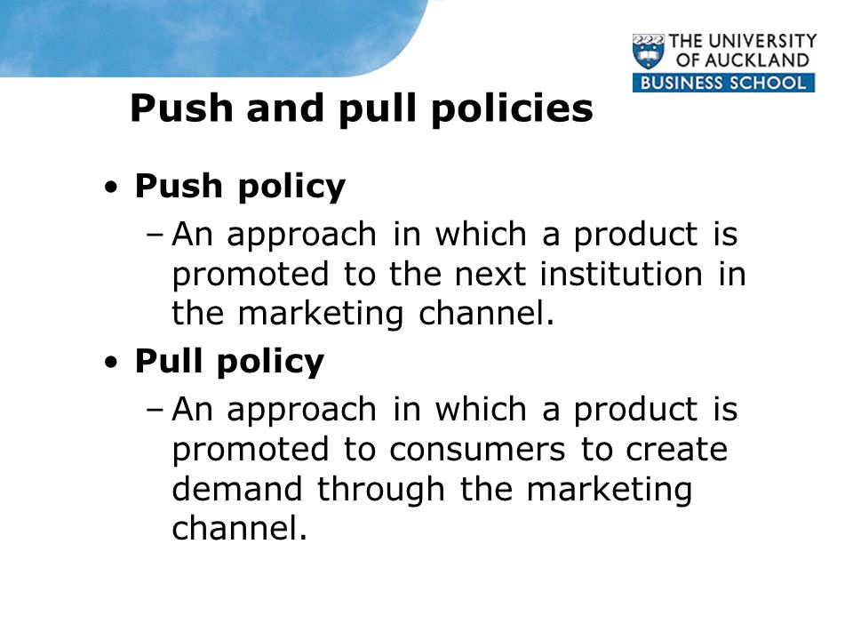 Push and pull policies Push policy –An approach in which a product is promoted to the next institution in the marketing channel.