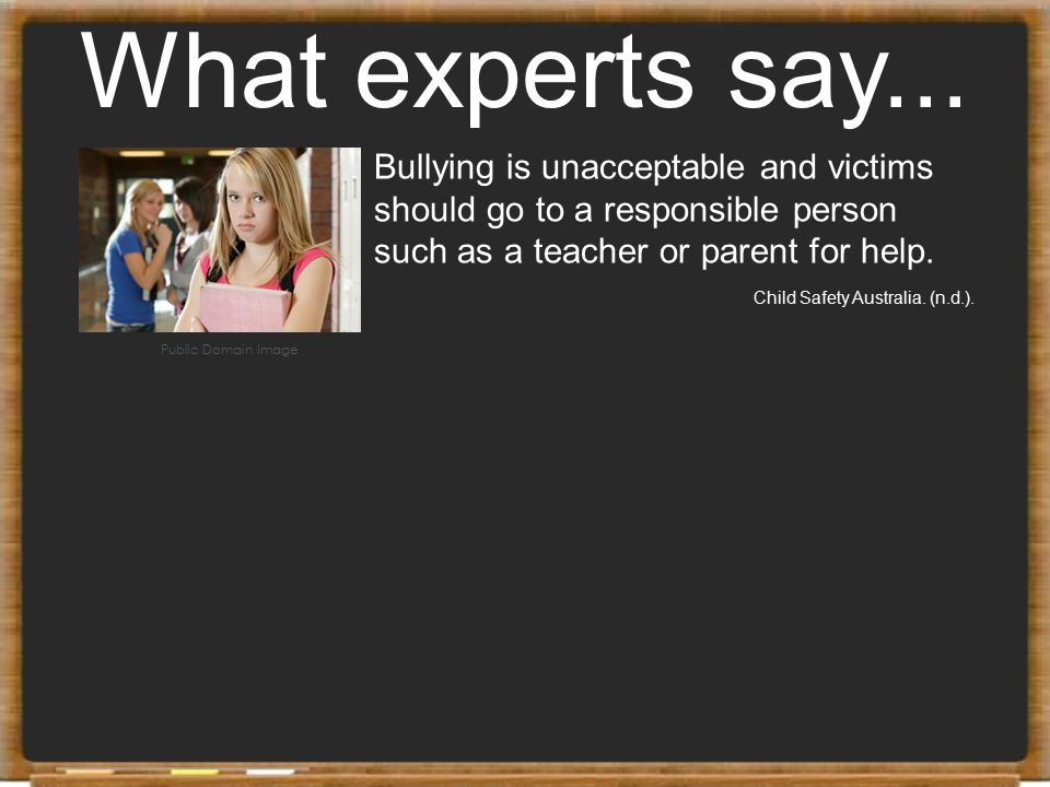 What experts say... Bullying is unacceptable and victims should go to a responsible person such as a teacher or parent for help. Child Safety Australi