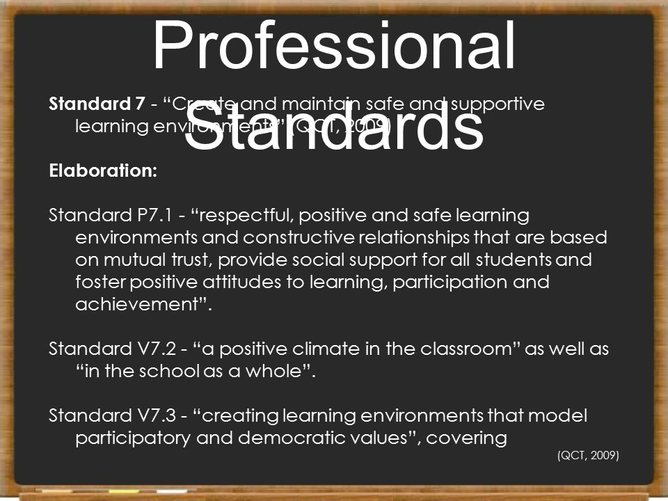 """Professional Standards Standard 7 - """"Create and maintain safe and supportive learning environments"""" (QCT, 2009) Elaboration: Standard P7.1 - """"respectf"""
