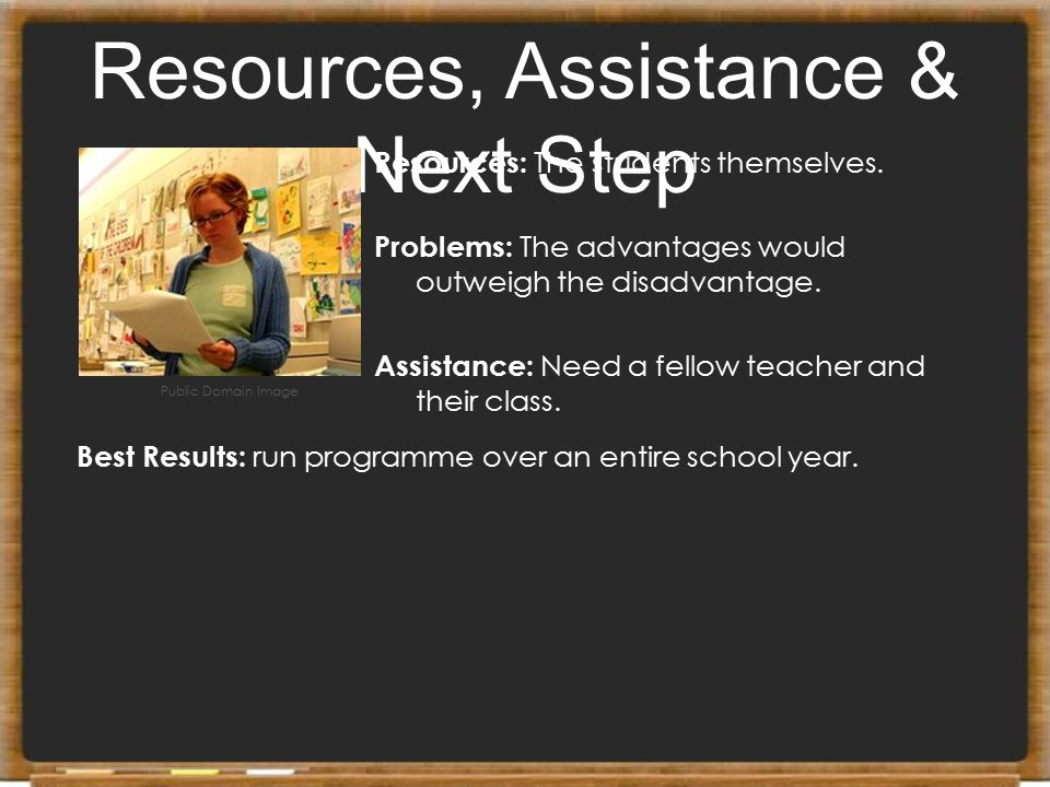 Resources, Assistance & Next Step Resources: The students themselves. Problems: The advantages would outweigh the disadvantage. Assistance: Need a fel