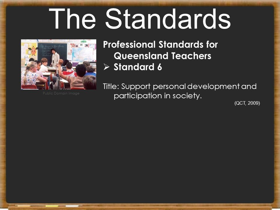 The Standards Professional Standards for Queensland Teachers  Standard 6 Title: Support personal development and participation in society. (QCT, 2009