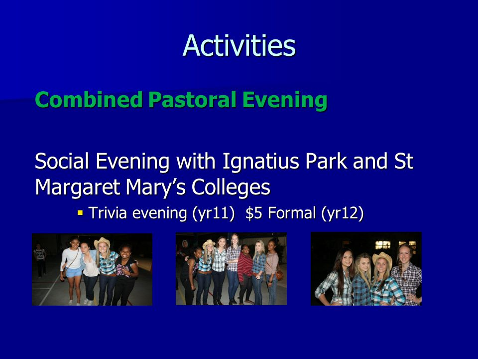 Combined Pastoral Evening Social Evening with Ignatius Park and St Margaret Mary's Colleges  Trivia evening (yr11) $5 Formal (yr12) Activities
