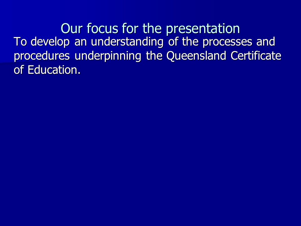 To develop an understanding of the processes and procedures underpinning the Queensland Certificate of Education.