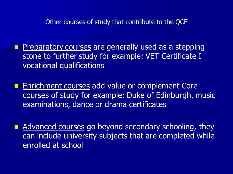 Other courses of study that contribute to the QCE Preparatory courses are generally used as a stepping stone to further study for example: VET Certificate I vocational qualifications Enrichment courses add value or complement Core courses of study for example: Duke of Edinburgh, music examinations, dance or drama certificates Advanced courses go beyond secondary schooling, they can include university subjects that are completed while enrolled at school
