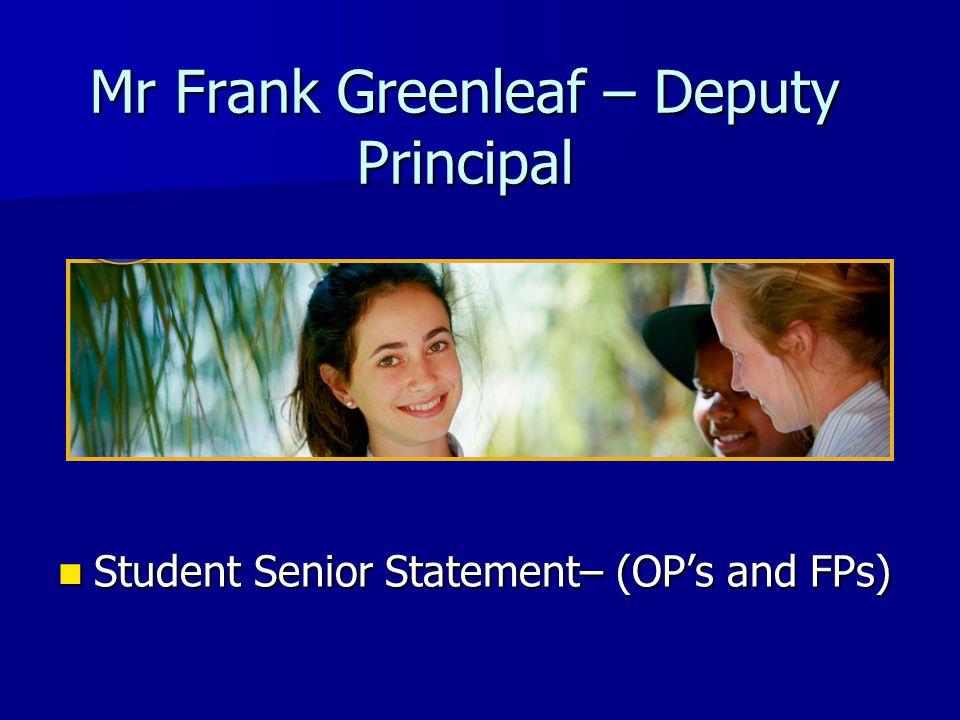 Mr Frank Greenleaf – Deputy Principal Student Senior Statement– (OP's and FPs) Student Senior Statement– (OP's and FPs)