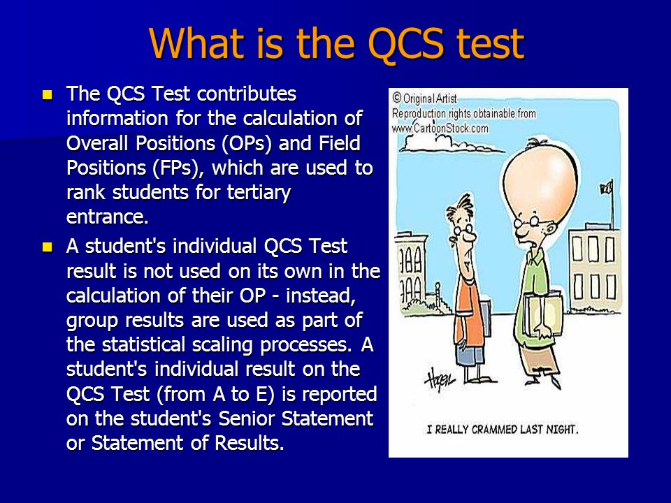 What is the QCS test The QCS Test contributes information for the calculation of Overall Positions (OPs) and Field Positions (FPs), which are used to rank students for tertiary entrance.