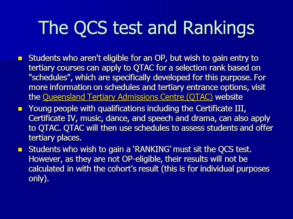 The QCS test and Rankings Students who aren t eligible for an OP, but wish to gain entry to tertiary courses can apply to QTAC for a selection rank based on schedules , which are specifically developed for this purpose.