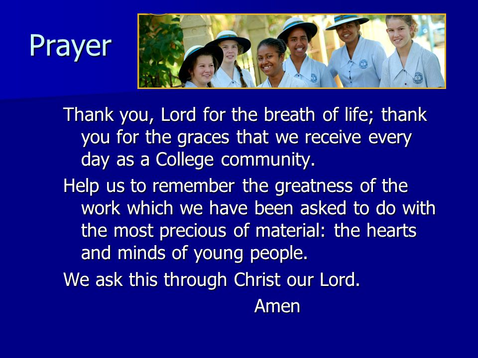 Prayer Thank you, Lord for the breath of life; thank you for the graces that we receive every day as a College community.