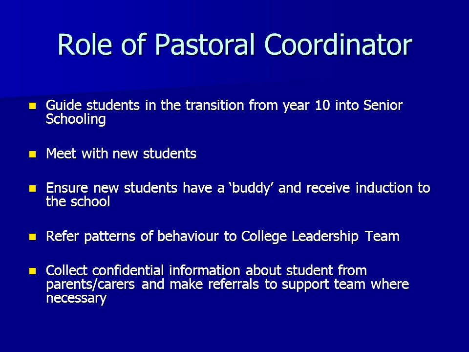 Guide students in the transition from year 10 into Senior Schooling Guide students in the transition from year 10 into Senior Schooling Meet with new students Meet with new students Ensure new students have a 'buddy' and receive induction to the school Ensure new students have a 'buddy' and receive induction to the school Refer patterns of behaviour to College Leadership Team Refer patterns of behaviour to College Leadership Team Collect confidential information about student from parents/carers and make referrals to support team where necessary Collect confidential information about student from parents/carers and make referrals to support team where necessary Role of Pastoral Coordinator