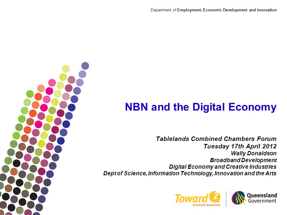 Department of Employment, Economic Development and Innovation NBN and the Digital Economy Tablelands Combined Chambers Forum Tuesday 17th April 2012 Wally Donaldson Broadband Development Digital Economy and Creative Industries Dept of Science, Information Technology, Innovation and the Arts