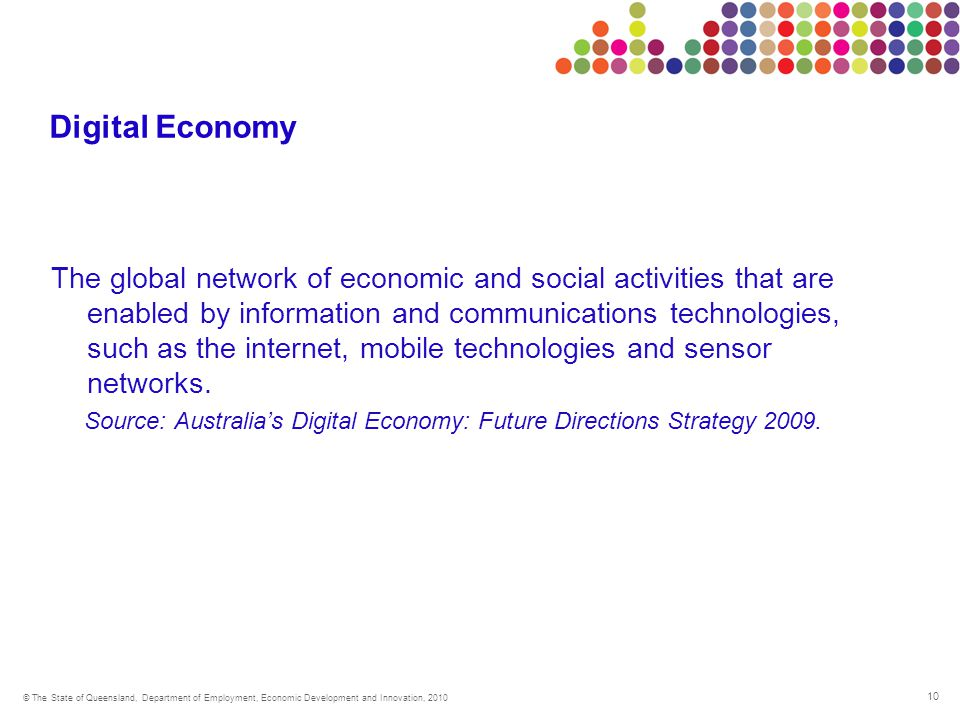 10 © The State of Queensland, Department of Employment, Economic Development and Innovation, 2010 Digital Economy The global network of economic and social activities that are enabled by information and communications technologies, such as the internet, mobile technologies and sensor networks.