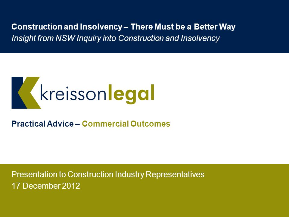 Practical Advice – Commercial Outcomes Presentation to Construction Industry Representatives 17 December 2012 Construction and Insolvency – There Must be a Better Way Insight from NSW Inquiry into Construction and Insolvency