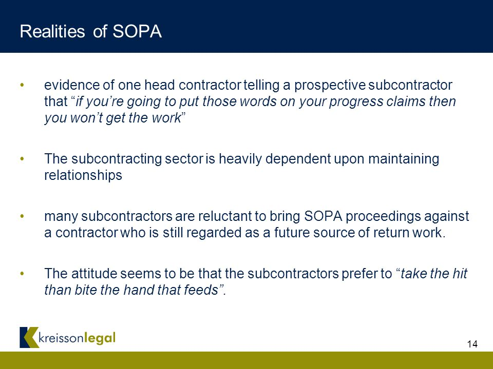 14 Realities of SOPA evidence of one head contractor telling a prospective subcontractor that if you're going to put those words on your progress claims then you won't get the work The subcontracting sector is heavily dependent upon maintaining relationships many subcontractors are reluctant to bring SOPA proceedings against a contractor who is still regarded as a future source of return work.