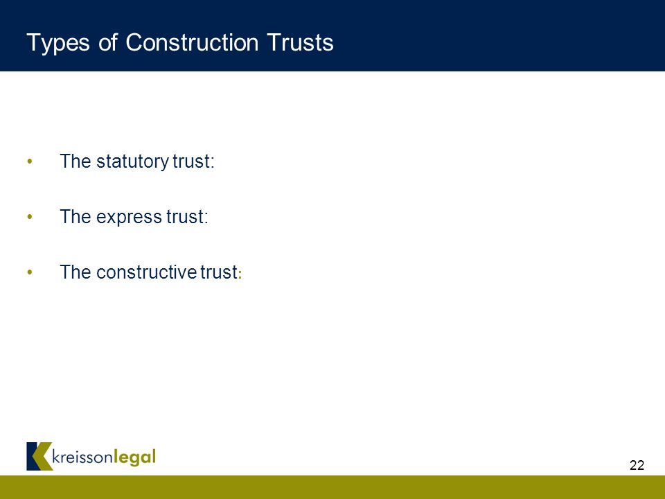 22 Types of Construction Trusts The statutory trust: The express trust: The constructive trust :