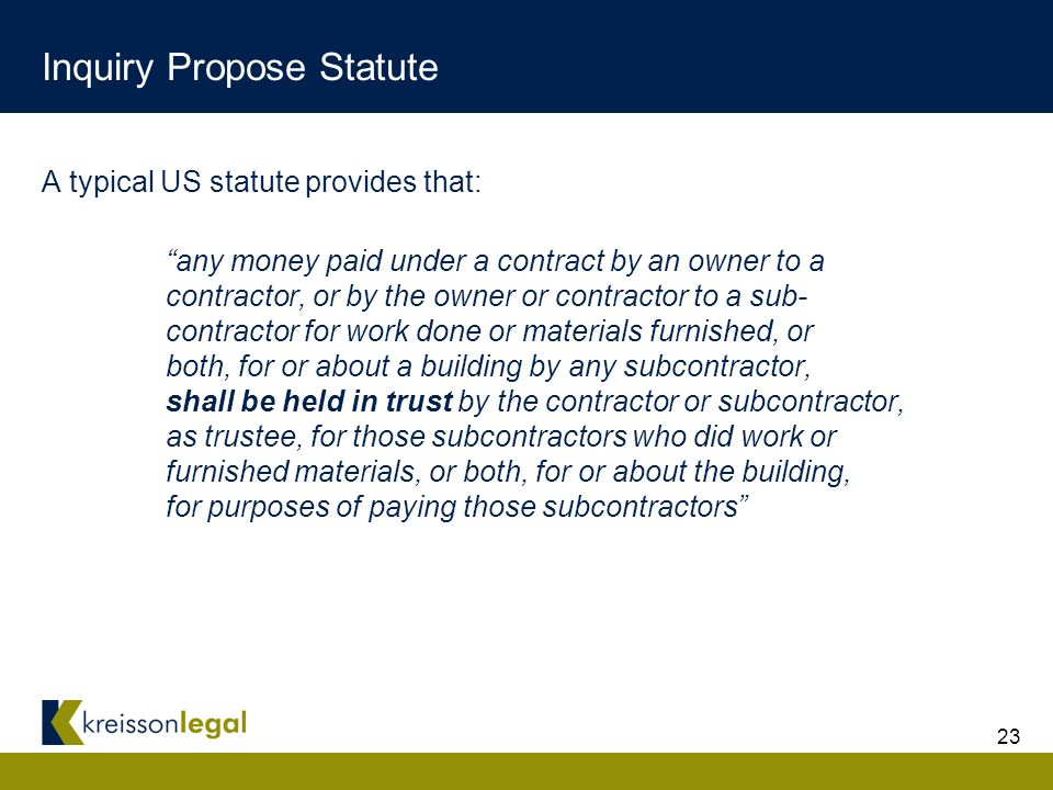 23 Inquiry Propose Statute A typical US statute provides that: any money paid under a contract by an owner to a contractor, or by the owner or contractor to a sub- contractor for work done or materials furnished, or both, for or about a building by any subcontractor, shall be held in trust by the contractor or subcontractor, as trustee, for those subcontractors who did work or furnished materials, or both, for or about the building, for purposes of paying those subcontractors