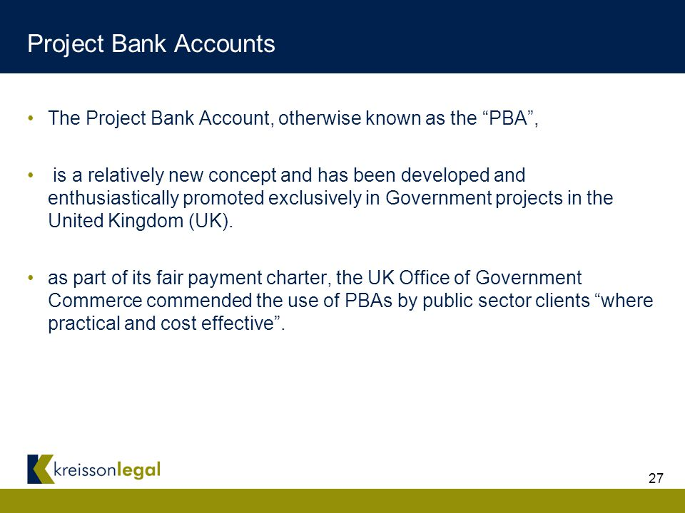 27 Project Bank Accounts The Project Bank Account, otherwise known as the PBA , is a relatively new concept and has been developed and enthusiastically promoted exclusively in Government projects in the United Kingdom (UK).