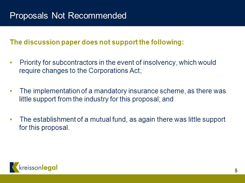 5 Proposals Not Recommended The discussion paper does not support the following: Priority for subcontractors in the event of insolvency, which would require changes to the Corporations Act; The implementation of a mandatory insurance scheme, as there was little support from the industry for this proposal; and The establishment of a mutual fund, as again there was little support for this proposal.