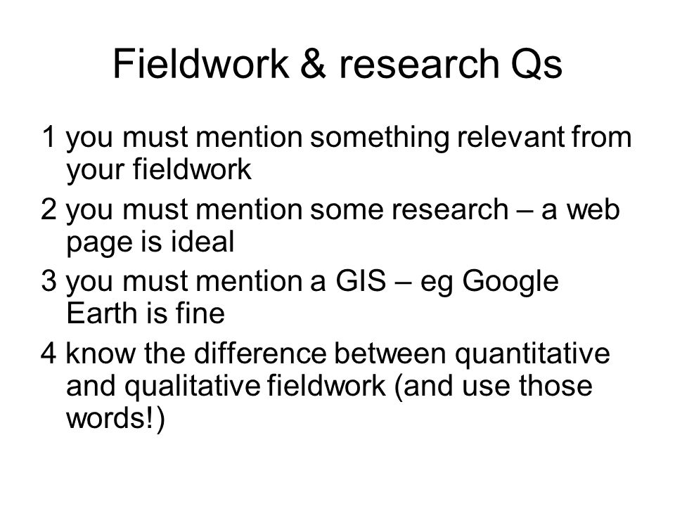 Fieldwork & research Qs 1 you must mention something relevant from your fieldwork 2 you must mention some research – a web page is ideal 3 you must mention a GIS – eg Google Earth is fine 4 know the difference between quantitative and qualitative fieldwork (and use those words!)