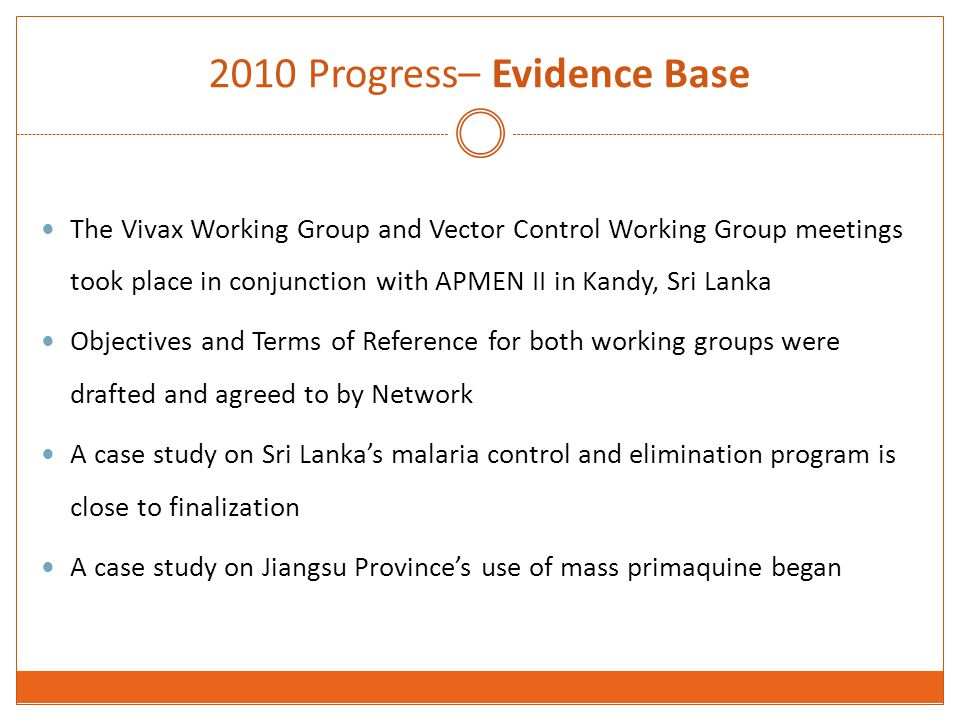 2010 Progress– Evidence Base The Vivax Working Group and Vector Control Working Group meetings took place in conjunction with APMEN II in Kandy, Sri Lanka Objectives and Terms of Reference for both working groups were drafted and agreed to by Network A case study on Sri Lanka's malaria control and elimination program is close to finalization A case study on Jiangsu Province's use of mass primaquine began