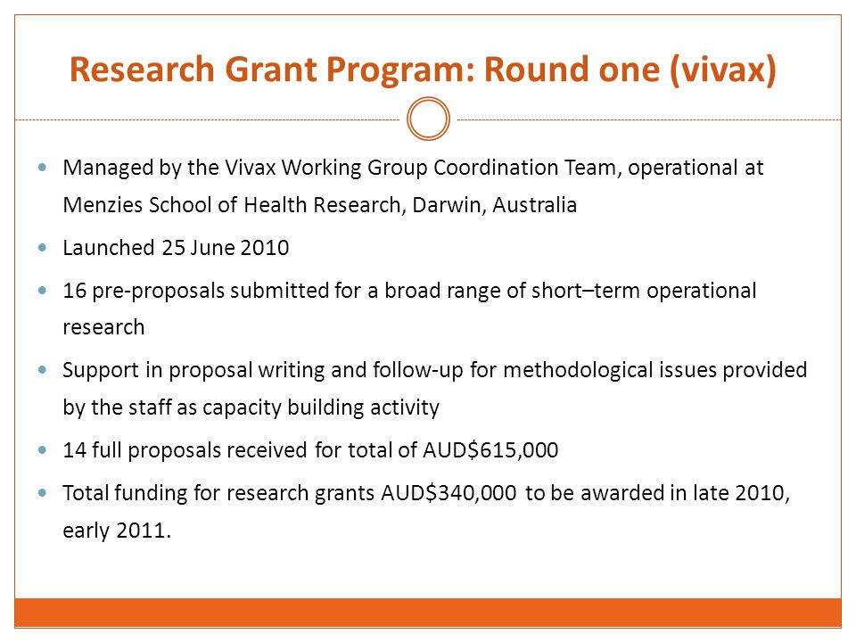 Research Grant Program: Round one (vivax) Managed by the Vivax Working Group Coordination Team, operational at Menzies School of Health Research, Darwin, Australia Launched 25 June 2010 16 pre-proposals submitted for a broad range of short–term operational research Support in proposal writing and follow-up for methodological issues provided by the staff as capacity building activity 14 full proposals received for total of AUD$615,000 Total funding for research grants AUD$340,000 to be awarded in late 2010, early 2011.
