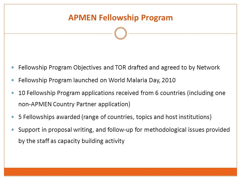APMEN Fellowship Program Fellowship Program Objectives and TOR drafted and agreed to by Network Fellowship Program launched on World Malaria Day, 2010 10 Fellowship Program applications received from 6 countries (including one non-APMEN Country Partner application) 5 Fellowships awarded (range of countries, topics and host institutions) Support in proposal writing, and follow-up for methodological issues provided by the staff as capacity building activity