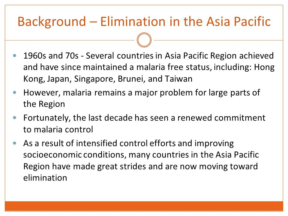 Background – Elimination in the Asia Pacific 1960s and 70s - Several countries in Asia Pacific Region achieved and have since maintained a malaria free status, including: Hong Kong, Japan, Singapore, Brunei, and Taiwan However, malaria remains a major problem for large parts of the Region Fortunately, the last decade has seen a renewed commitment to malaria control As a result of intensified control efforts and improving socioeconomic conditions, many countries in the Asia Pacific Region have made great strides and are now moving toward elimination