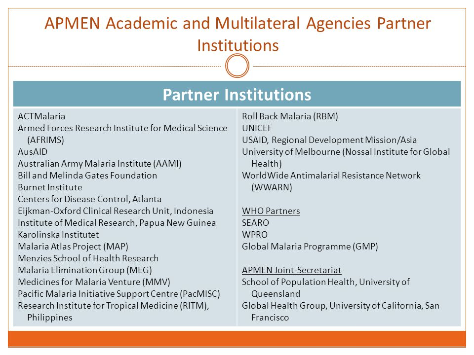 APMEN Academic and Multilateral Agencies Partner Institutions Partner Institutions ACTMalaria Armed Forces Research Institute for Medical Science (AFRIMS) AusAID Australian Army Malaria Institute (AAMI) Bill and Melinda Gates Foundation Burnet Institute Centers for Disease Control, Atlanta Eijkman-Oxford Clinical Research Unit, Indonesia Institute of Medical Research, Papua New Guinea Karolinska Institutet Malaria Atlas Project (MAP) Menzies School of Health Research Malaria Elimination Group (MEG) Medicines for Malaria Venture (MMV) Pacific Malaria Initiative Support Centre (PacMISC) Research Institute for Tropical Medicine (RITM), Philippines Roll Back Malaria (RBM) UNICEF USAID, Regional Development Mission/Asia University of Melbourne (Nossal Institute for Global Health) WorldWide Antimalarial Resistance Network (WWARN) WHO Partners SEARO WPRO Global Malaria Programme (GMP) APMEN Joint-Secretariat School of Population Health, University of Queensland Global Health Group, University of California, San Francisco