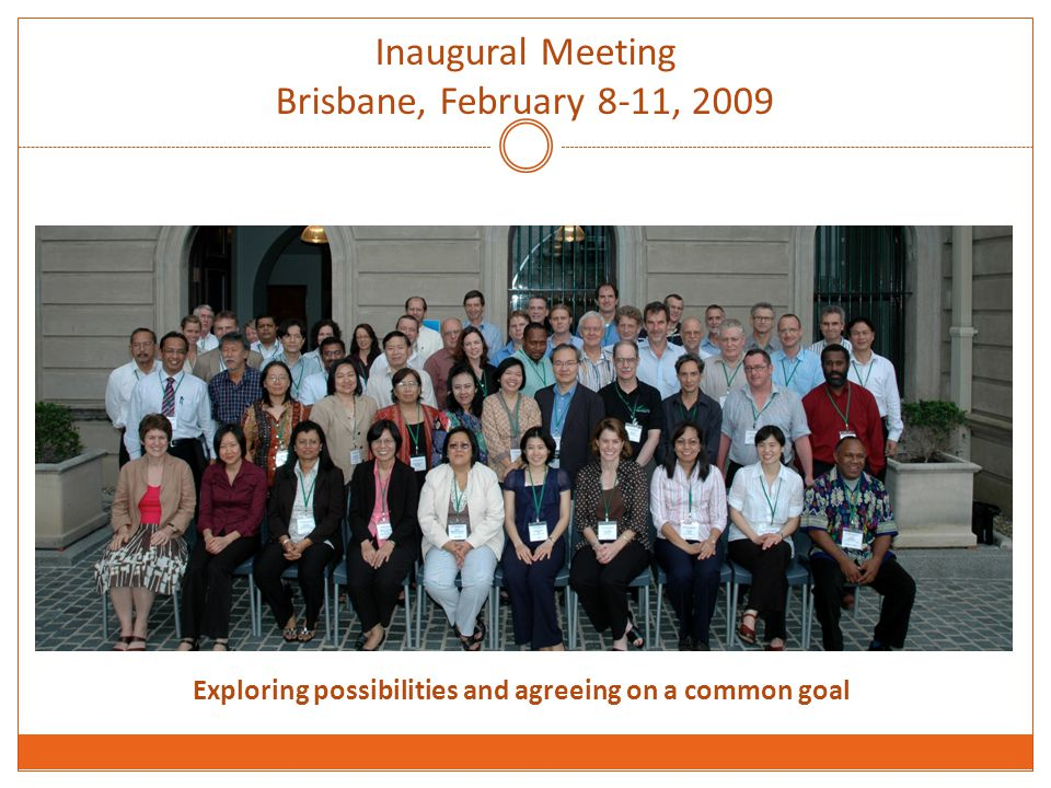 Inaugural Meeting Brisbane, February 8-11, 2009 Exploring possibilities and agreeing on a common goal