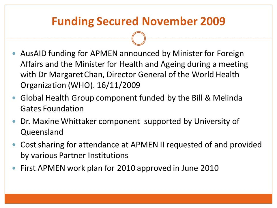Funding Secured November 2009 AusAID funding for APMEN announced by Minister for Foreign Affairs and the Minister for Health and Ageing during a meeting with Dr Margaret Chan, Director General of the World Health Organization (WHO).