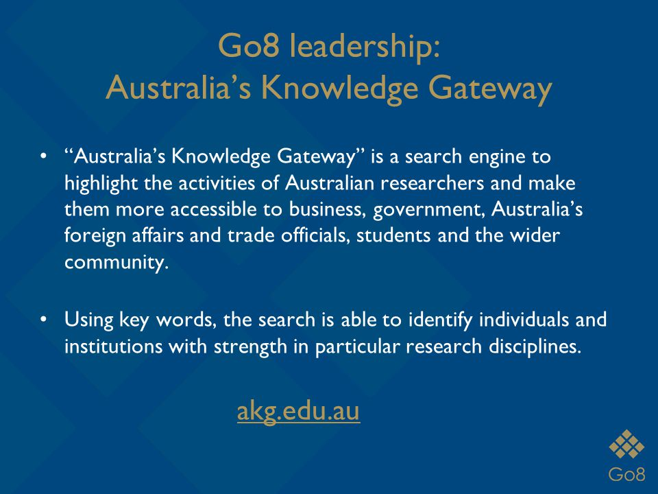 Go8 leadership: Australia's Knowledge Gateway Australia'sKnowledge Gateway is a search engine to highlight the activities of Australian researchers and make them more accessible to business, government, Australia's foreign affairs and trade officials, students and the wider community.