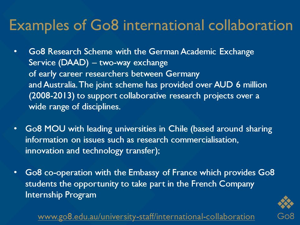 Examples of Go8 international collaboration Go8 Research Scheme with the German Academic Exchange Service (DAAD) – two-way exchange of early career researchers between Germany and Australia.