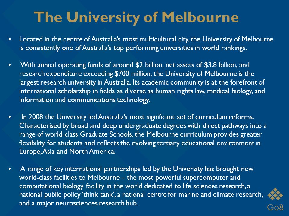 The University of Melbourne Located in the centre of Australia's most multicultural city, the University of Melbourne is consistently one of Australia's top performing universities in world rankings.
