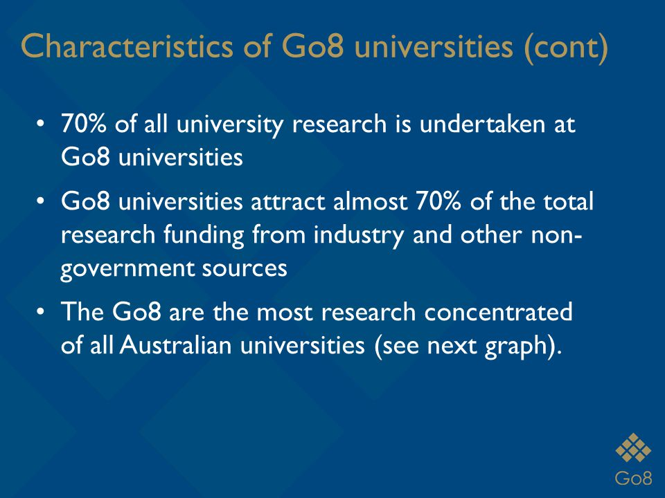Characteristics of Go8 universities (cont) 70% of all university research is undertaken at Go8 universities Go8 universities attract almost 70% of the total research funding from industry and other non- government sources The Go8 are the most research concentrated of all Australian universities (see next graph).