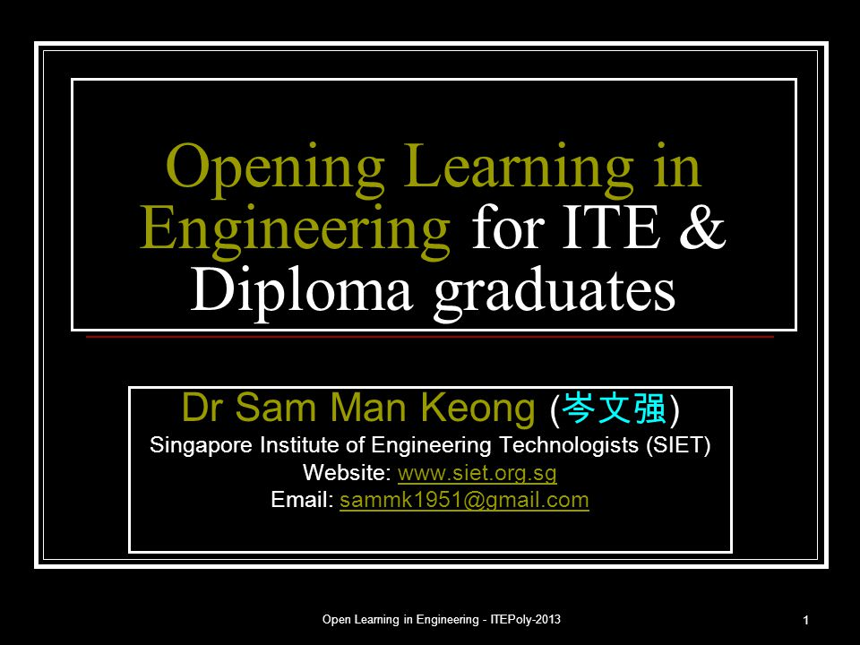 Open Learning in Engineering - ITEPoly-2013 1 Opening Learning in Engineering for ITE & Diploma graduates Dr Sam Man Keong ( 岑文强 ) Singapore Institute