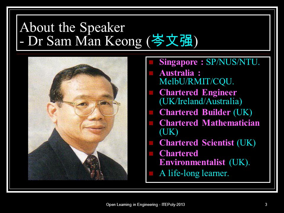 Open Learning in Engineering - ITEPoly-20133 About the Speaker - Dr Sam Man Keong ( 岑文强 ) Singapore : SP/NUS/NTU. Australia : MelbU/RMIT/CQU. Chartere