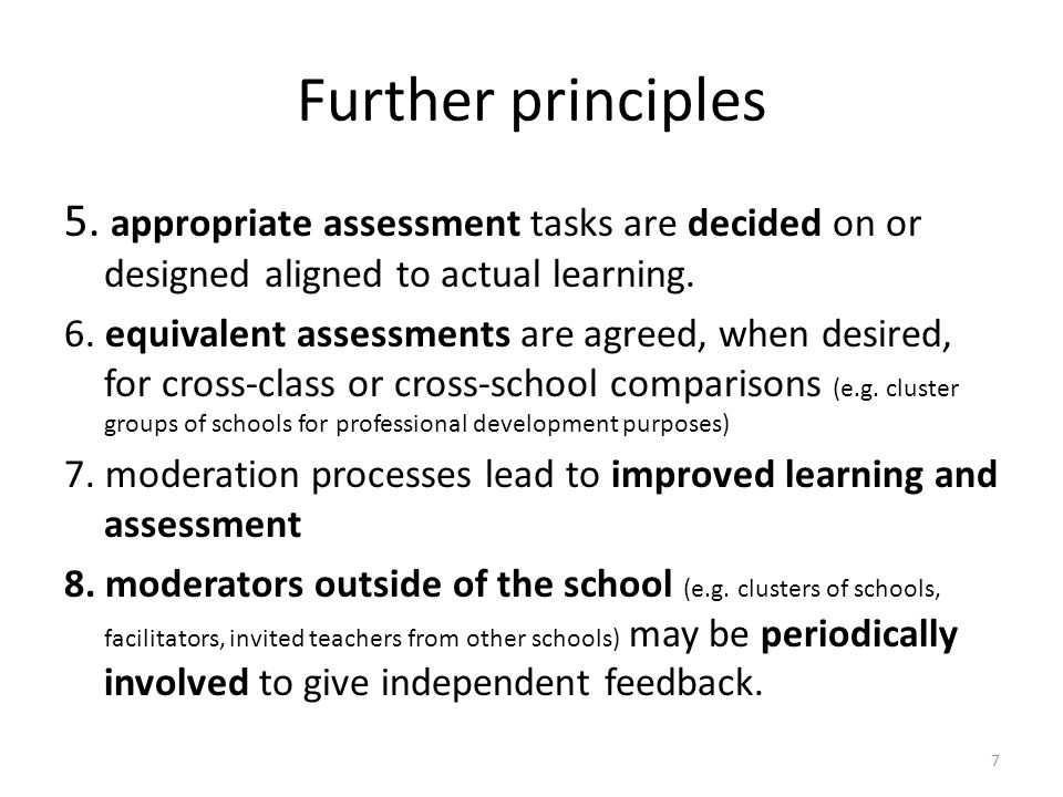 8 Moderation leads to consistency There is a need for consistency (of teacher judgments and overall teacher judgments): a)Over time – same evidence viewed at different times leading to same judgment of same teacher b)Against benchmarks or standards – equivalent application across different types of evidence c)By a teacher d)Between teachers – within same school and different schools Moderation leads to interpreting and applying levels or standards in equivalent ways, and confirming teachers' judgments about their students' work.