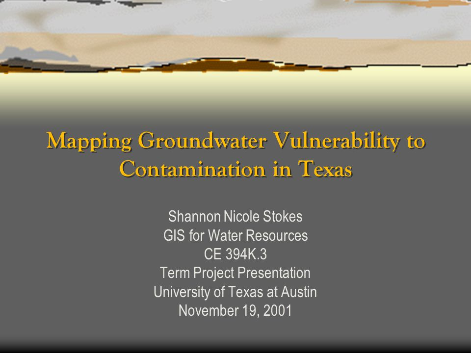Mapping Groundwater Vulnerability to Contamination in Texas Shannon Nicole Stokes GIS for Water Resources CE 394K.3 Term Project Presentation Universi