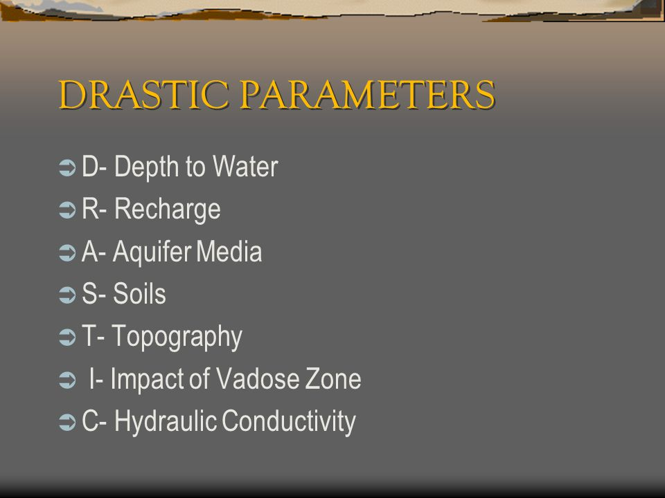 DRASTIC PARAMETERS  D- Depth to Water  R- Recharge  A- Aquifer Media  S- Soils  T- Topography  I- Impact of Vadose Zone  C- Hydraulic Conductiv