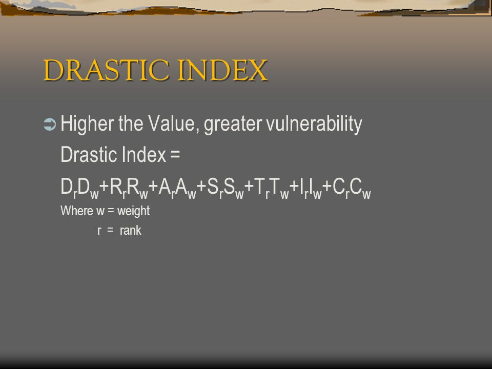 DRASTIC INDEX  Higher the Value, greater vulnerability Drastic Index = D r D w +R r R w +A r A w +S r S w +T r T w +I r I w +C r C w Where w = weight