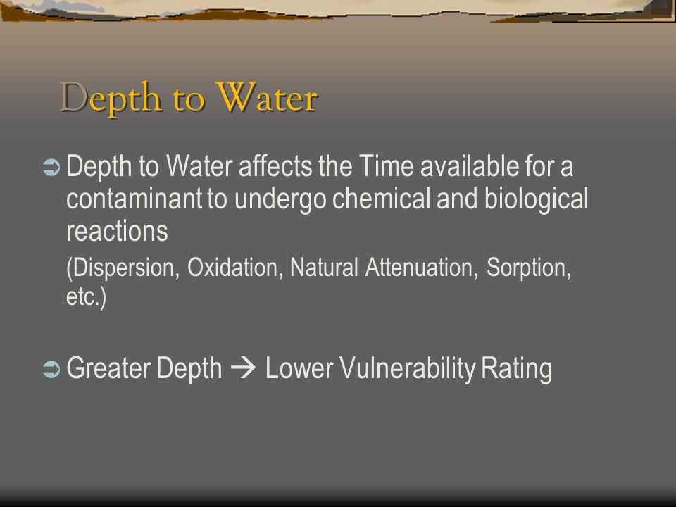 Depth to Water  Depth to Water affects the Time available for a contaminant to undergo chemical and biological reactions (Dispersion, Oxidation, Natu
