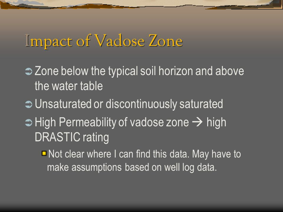 Impact of Vadose Zone  Zone below the typical soil horizon and above the water table  Unsaturated or discontinuously saturated  High Permeability o