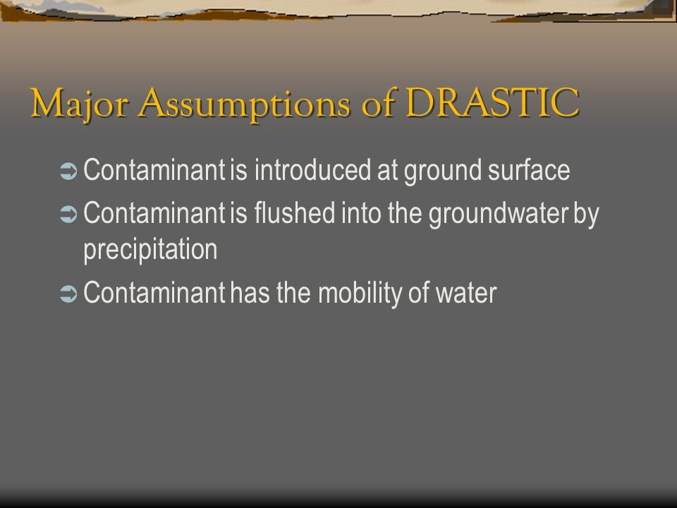Major Assumptions of DRASTIC  Contaminant is introduced at ground surface  Contaminant is flushed into the groundwater by precipitation  Contaminan