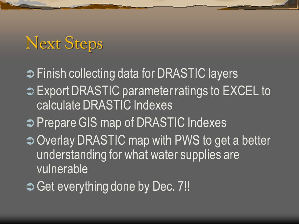 Next Steps  Finish collecting data for DRASTIC layers  Export DRASTIC parameter ratings to EXCEL to calculate DRASTIC Indexes  Prepare GIS map of D