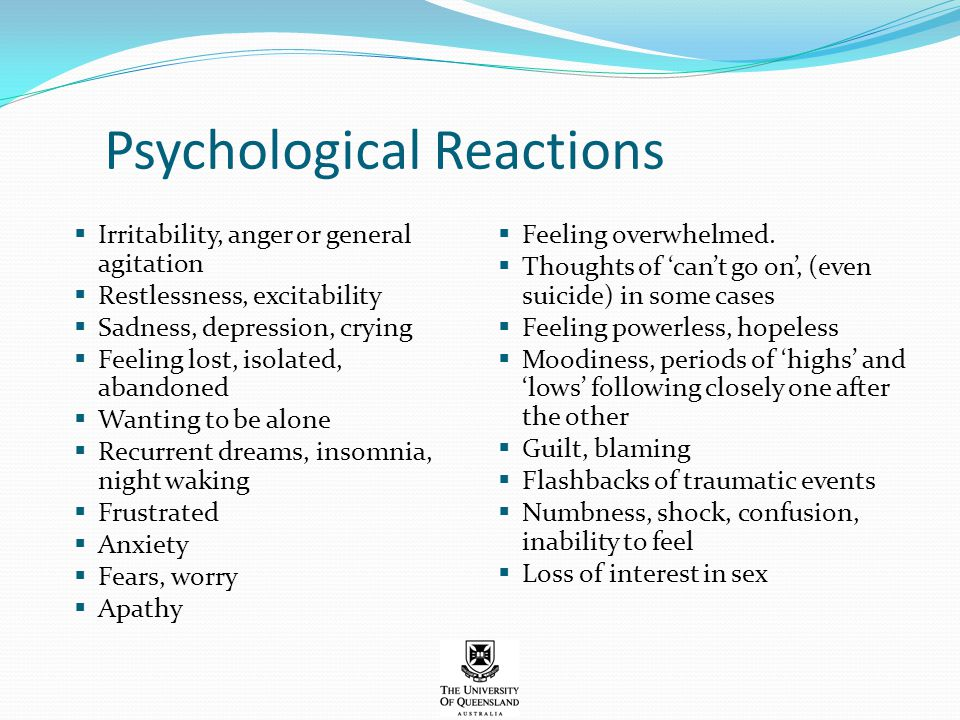Psychological Reactions  Irritability, anger or general agitation  Restlessness, excitability  Sadness, depression, crying  Feeling lost, isolated