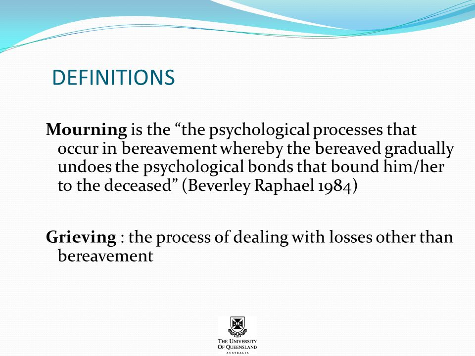 "DEFINITIONS Mourning is the ""the psychological processes that occur in bereavement whereby the bereaved gradually undoes the psychological bonds that"