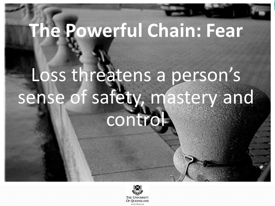 The Powerful Chain: Fear Loss threatens a person's sense of safety, mastery and control