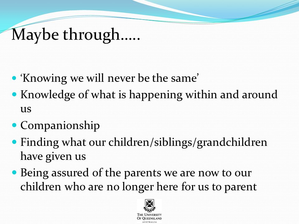 Maybe through….. ' Knowing we will never be the same' Knowledge of what is happening within and around us Companionship Finding what our children/sibl