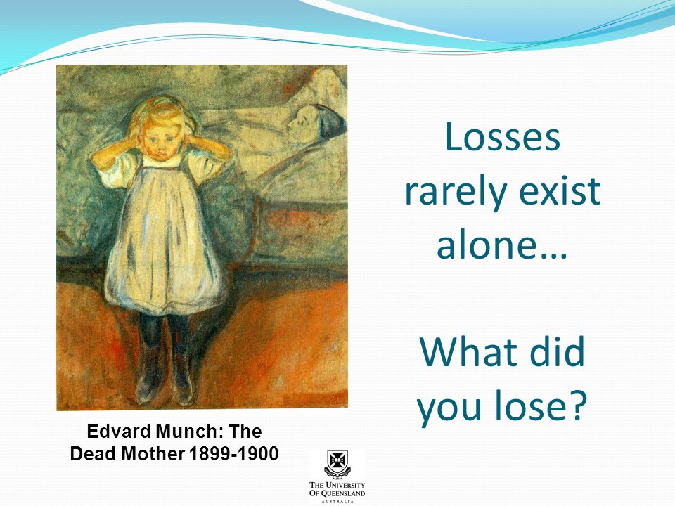 Losses rarely exist alone… What did you lose? Edvard Munch: The Dead Mother 1899-1900