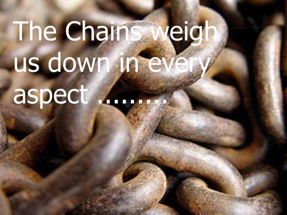 The Chains weigh us down in every aspect.........