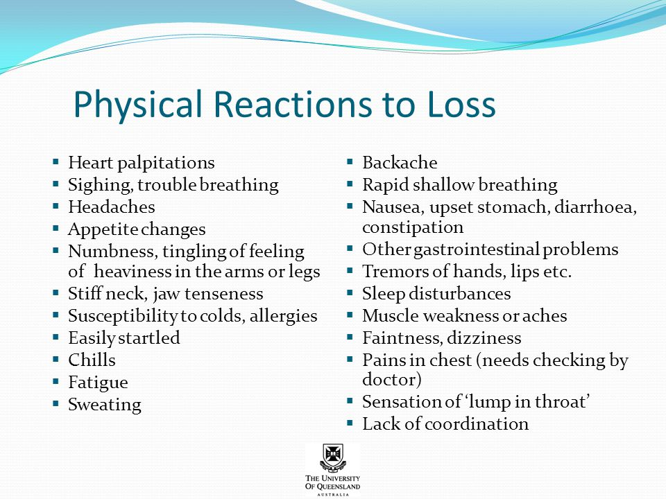 Physical Reactions to Loss  Heart palpitations  Sighing, trouble breathing  Headaches  Appetite changes  Numbness, tingling of feeling of heavine